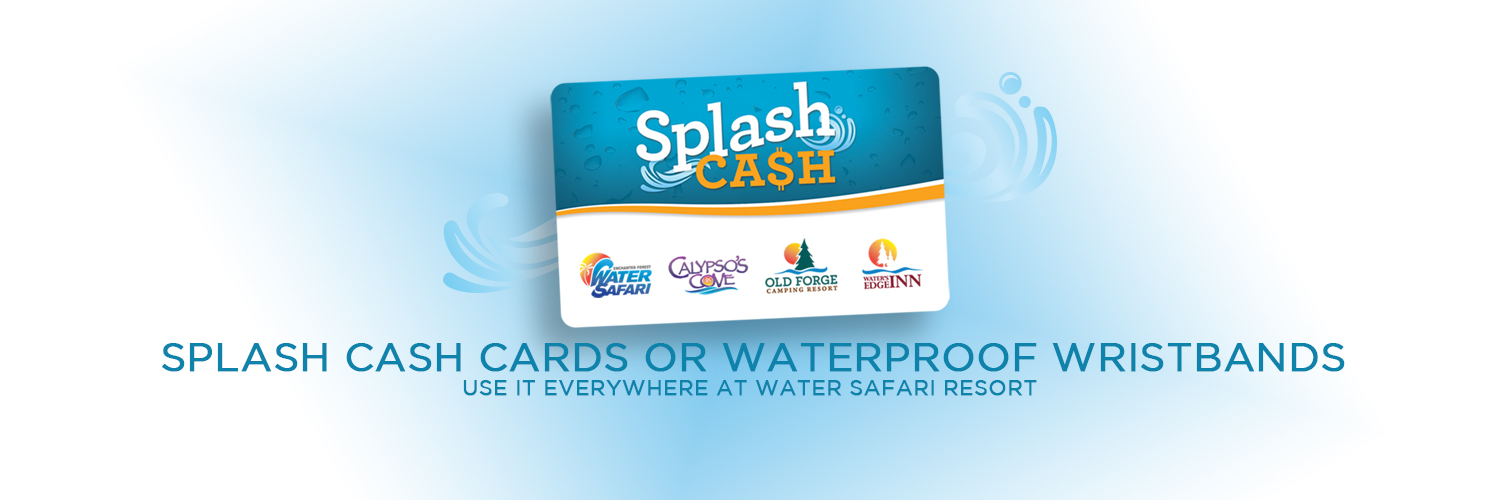 "An advertising image with a blue and white background with a blue wave with a picture of a bank card that says ""Splash Ca$h"" in white and orange over a blue background on the top. It has, from left to right, the Enchanted Forest Water Safari, Calypso's Cove, Old Forge Camping Resort, and Water's Edge Inn logos over a white background on the bottom half. Blue text centered on the bottom of the image states ""Splash Cash Cards or Waterproof Wristbands"" with smaller text beneath it that reads ""Use It Everywhere at Water Safari Resort""."